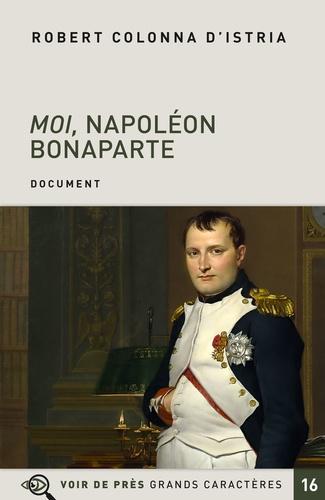 Robert Colonna d'Istria - Moi, Napoléon Bonaparte - Autobiographie imaginaire de l'Empereur.