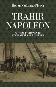 Robert Colonna d'Istria - Trahir Napoléon - Suivi du dictionnaire alphabétique de quelques traîtres qui ont contribué à mettre fin à son règne.