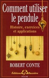 Robert Conte - Comment utiliser le pendule - Histoire, exercices et applications.