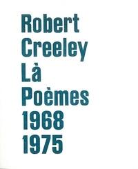 Robert Creeley - Là - Poèmes 1968-1975.