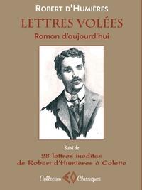 Robert d' Humières - Lettres volées - Roman d'aujourd'hui suivi de 28 lettres de Robert d'Humières à Colette (1901-1915).