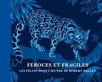 Robert Dallet et Dominique Baqué - Féroces et fragiles - Les félins dans l'oeuvre de Robert Dallet.