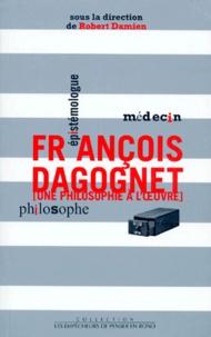 Robert Damien et  Collectif - FRANCOIS DAGOGNET MEDECIN EPISTEMOLOGUE PHILOSOPHE. - Une philosophie à l'oeuvre.