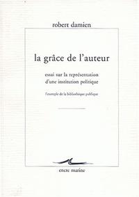 Robert Damien - La grâce de l'auteur. - Essai sur la représentation d'une institution politique : l'exemple de la bibliothèque publique.
