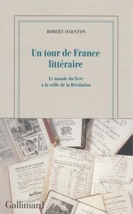 Robert Darnton - Un tour de France littéraire - Le monde du livre à la veille de la Révolution.