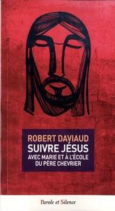Robert Daviaud - Suivre Jésus - Avec Marie à l'école du père Chevrier.