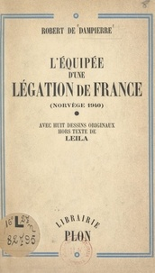 Robert de Dampierre et  Leila - L'équipée d'une légation de France (Norvège 1940) - Avec huit dessins originaux hors texte.