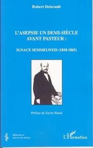 Robert Delavault - L'asepsie un demi-siècle avant Pasteur: Ignace Semmelweis (1818-1865).
