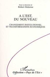 Robert Delorme - A l'Est, du nouveau - Changement institutionnel et transformations économiques.