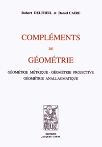 Robert Deltheil et Daniel Caire - Compléments de géométrie - Géométrie métrique, géométrie projective, géométrie anallagmatique.