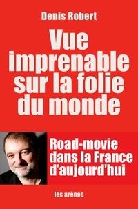 Robert Denis - Vue imprenable sur la folie du monde.