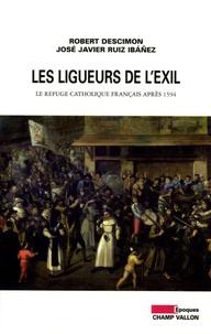 Robert Descimon et José Javier Ruiz Ibañez - Les ligueurs de l'exil - Le refuge catholique français après 1594.