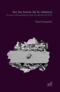 Robert Desjarlais - Sur les traces de la violence - Un essai anthropologique après les attentats de Paris.