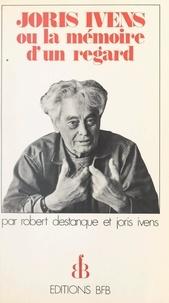 Robert Destanque et Joris Ivens - Joris Ivens - Ou La mémoire d'un regard.