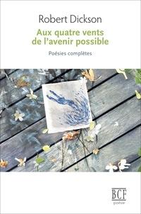 Robert Dickson - Aux quatre vents de l'avenir possible - Poésies complètes.