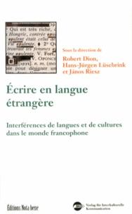 Robert Dion et Hans-Jürgen Lüsebrink - Ecrire en langue étrangère - Interférences de langues et de cultures dans le monde francophone.