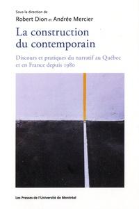 Robert Dion et Andrée Mercier - La construction du contemporain - Discours et pratique du narratif au Québec et en France depuis 1980.