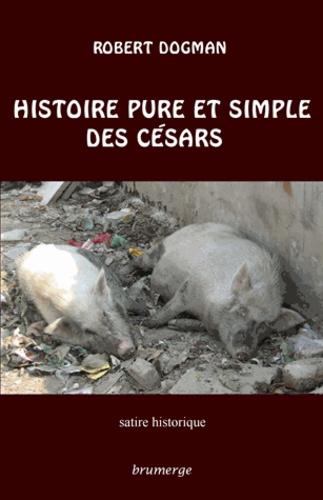 Robert Dogman - Histoire pure et simple des Césars.