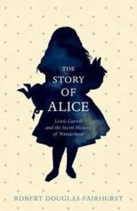 Robert Douglas-Fairhurst - The Story of Alice - Lewis Carroll and the Secret History of Wonderland.