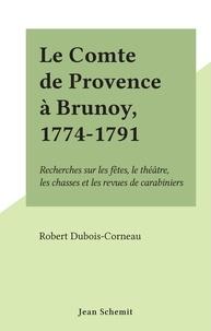 Robert Dubois-Corneau - Le Comte de Provence à Brunoy, 1774-1791 - Recherches sur les fêtes, le théâtre, les chasses et les revues de carabiniers.