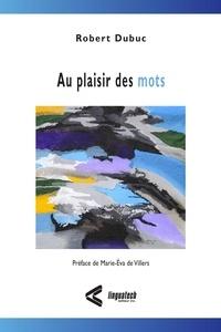 Robert Dubuc - Au plaisir des mots - Préface de Marie-Éva de Villers.