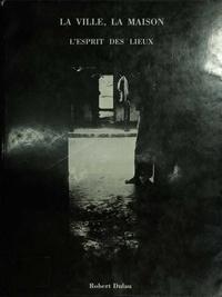 Robert Dulau - La ville, la maison - L'esprit des lieux.