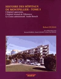 Robert Dumas - Histoire des hôpitaux de Montpellier - Tome 5, L'hôpital Lapeyronie, l'hôpital Arnaud de Villeneuve et le Centre administratif André Benech.