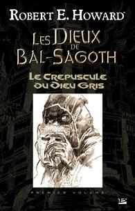 Robert E. Howard et Patrice Louinet - Le Crépuscule du Dieu gris - Les Dieux de Bal-Sagoth, T1.
