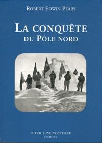 Robert Edwin Peary - La conquête du Pôle nord.
