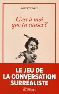 Robert Egbuy - C'est à moi que tu causes? - Le jeu de la conversation surréaliste - Avec 501 cartes.