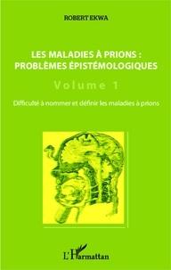 Robert Ekwa - Les maladies à prions : problèmes épistémologiques - Volume 1, Difficulté à nommer et définir les maladies à prions.