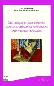 Robert Elbaz et Françoise Saquer-Sabin - Les espaces intimes féminins dans la littérature maghrébine d'expression française.