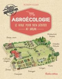 Robert Elger - Agroécologie - Le guide pour bien débuter au jardin.