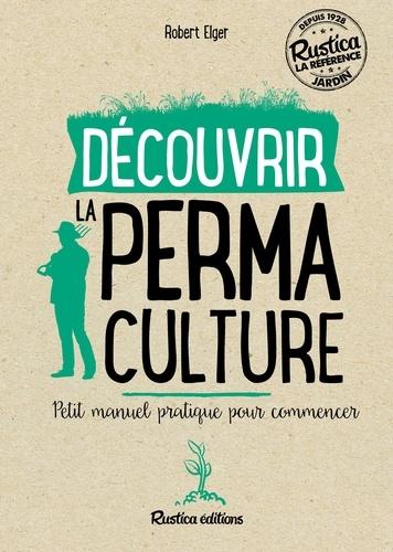 Découvrir la permaculture. Petit manuel pratique pour commencer