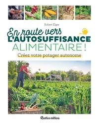 Robert Elger - En route vers l'autosuffisance alimentaire ! - Créez votre potager autonome.