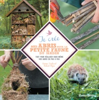 Robert Elger et Noémie Vialard - Je crée mes abris pour la petite faune du jardin - Tout pour réaliser vous-même vos abris en pas à pas..