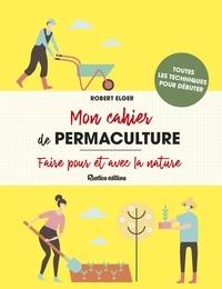 Robert Elger - Mon cahier de permaculture - Faire pour et avec la nature.