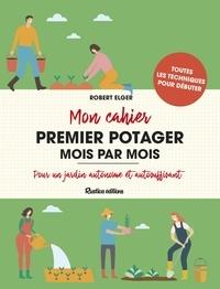 Robert Elger - Mon cahier premier potager mois par mois - Pour un jardin autonome et autosuffisant.