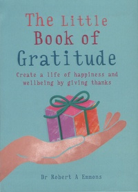 Robert Emmons - The Little Book of Gratitude - Create a life of happiness and wellbeing by giving thanks.