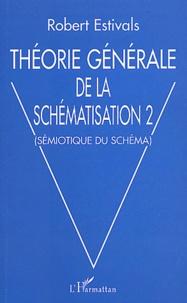 Robert Estivals - Théorie générale de la schématisation - Tome 2, Sémiotique du schéma.