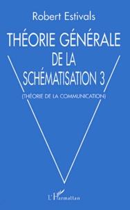 Robert Estivals - Théorie générale de la schématisation - Tome 3, Théorie de la communication.