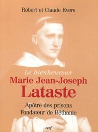 Robert Evers et Claude Evers - Le bienheureux Marie Jean-Joseph Lataste - Frère prêcheur, apôtre des prisons, fondateur de Béthanie.