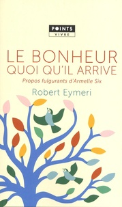 Robert Eymeri - Le bonheur quoi qu'il arrive - Propos fulgurants d'Armelle Six.