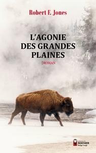 Robert F. Jones - L'Agonie des Grandes Plaines.