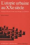 Robert Fishman - L'utopie urbaine au XXe siècle - Ebenezer Howard, Frank Lloyd Wright, Le Corbusier.