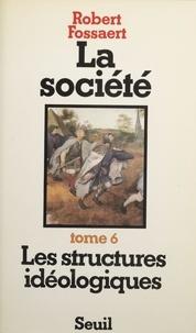 Robert Fossaert - La Société  Tome  6 - Les  Structures idéologiques.