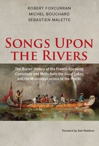 Robert Foxcurran et Michel Bouchard - Songs Upon the Rivers - The Buried History of the French-Speaking Canadiens and Métis from the Great Lakes and the Mississippi across to the Pacific.