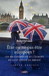 Robert Frank - Etre ou ne pas être Européen - Les Britanniques et l'Europe du XVIIe siècle au Brexit.