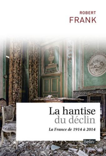Robert Frank - La hantise du déclin - La France de 1914 à 2014.