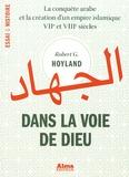 Robert-G Hoyland - Dans la voie de Dieu - La conquête arabe et la création d'un empire islamique (VIIe et VIIIe siècles).